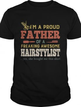 Im a proud father of a freaking awesome hair stylist yes she bought me this shirt