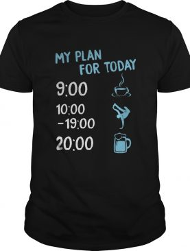 My plan for today coffee dancing hip hop and beer shirt