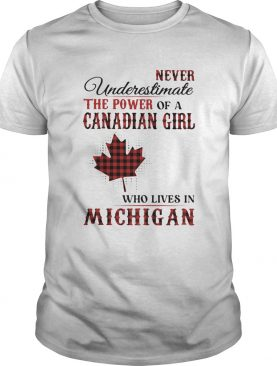 Never underestimate the power of a canadian girl who lives in michigan shirt