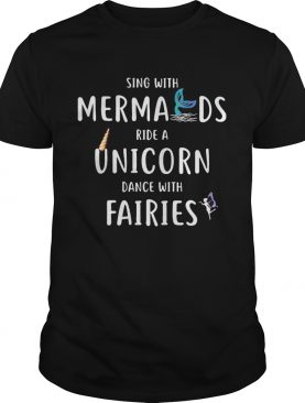 Sing with mermaids ride a unicorn dance with fairies shirt