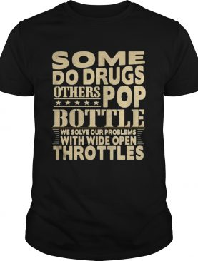 Some do drugs others pop bottle we solve our problems with wide open throttles shirt