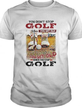 You Dont Stop Golf When You Get Old You Get Old When You Stop Golf shirt