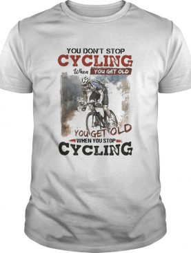 You dont stop cycling when you get old when you stop cycling shirt