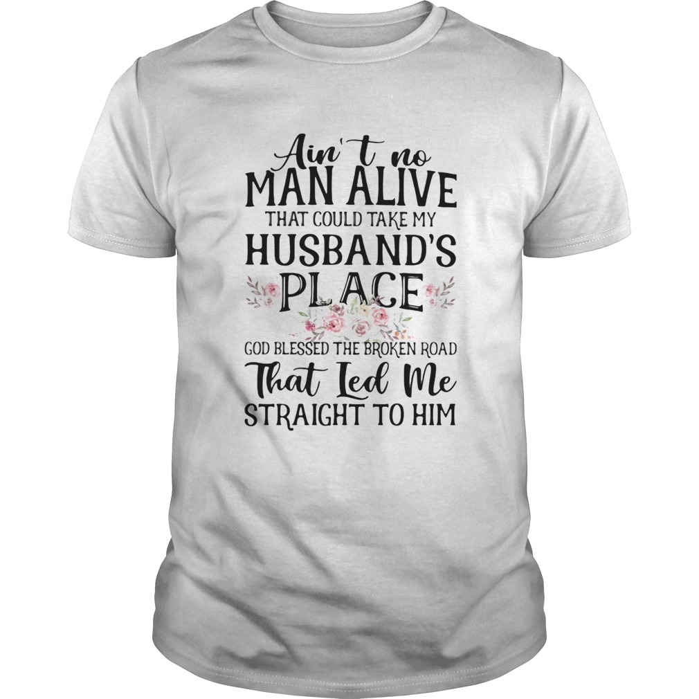 Aint no man alive that could take my husbands place god blessed the broken road that led me strai Unisex