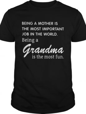 Being A Mother Is The Most Important Job In The World Being A Grandma Is The Most Fun shirt