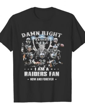 Damn Right I Am A Raiders Fan Now And Forever shirt