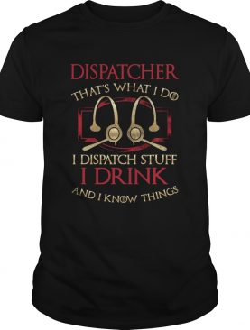 Dispatcher thats what i do i dispatch stuff i drink and i know things shirt
