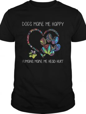 Dogs make me happy humans make me head hurt heart shirt
