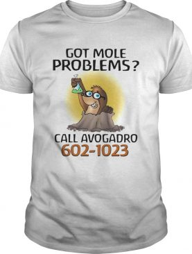 Got more problems call avogadro 6021023 shirt