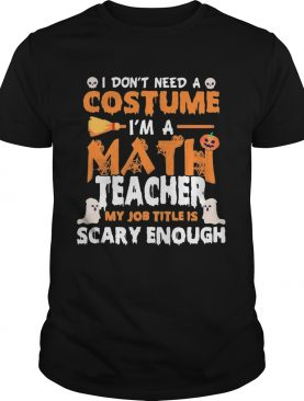 I Dont Need A Costume Im A Math Teacher My Job Title Is Scary Enough Halloween shirt