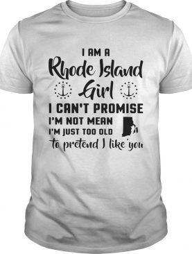 I am a rhode island girl i cant promise im not mean im just too old to pretend i like you shirt