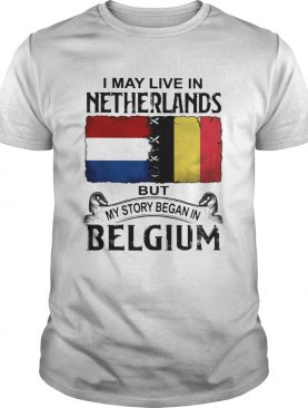 I may live in NETHERLANDS but my story began in BELGIUM shirt