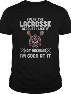 I play the lacrosse because i like it not because im good at it shirt