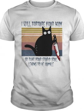 I will torture your body so that your stupid soul learns to be humble Black Cat Horror Bloody With