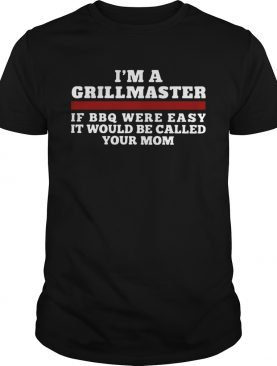 Im A Grillmaster If BBQ Were Easy It Would Be Called Your Mom shirt