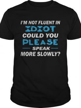 Im Not Fluent In Idiot Could You Please Speak More Slowly shirt