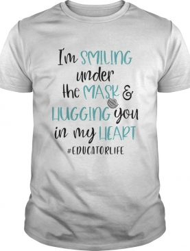 Im smiling under the mask and liugging you in my heart educatorlife shirt