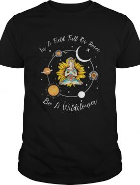 In A Field Full Of Roses Be A Wildflower shirt