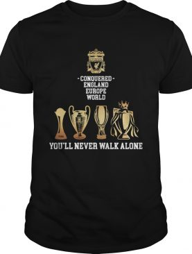 Liverpool Conquered England Europe World Youll Never Walk Alone shirt