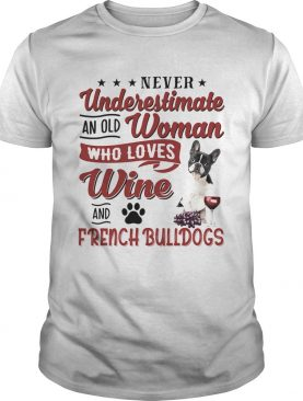 NEVER UNDERESTIMATE AN OLD WOMAN WHO LOVES WINE AND FRENCH BULLDOGS shirt