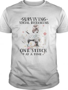 SURVIVING SOCIAL DISTANCING ONE STITCH AT A TIME GIRL SEWING FLOWER shirt