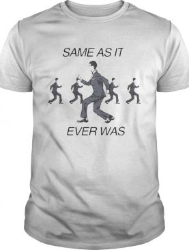 Same as it ever was shirt
