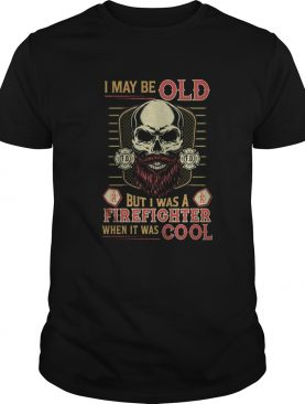 Skull I may be old but I was a firefighter when it was cool shirt