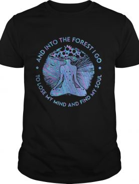 Yoga mushroom and into the forest i go to lose my mind and find my soul shirt
