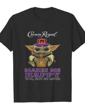 Baby Yoda Crown Royal Makes Me Happy You Not So Much shirt