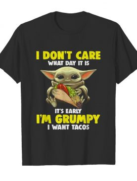 Baby Yoda I Don't Care What Day It Is It's Early I'm Grumpy I Want Tacos shirt