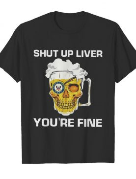 Beer Shut Up Liver You're Fine shirt