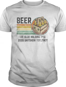 Beer The Glue Holding This 2020 Shitshow Together Liquor shirt