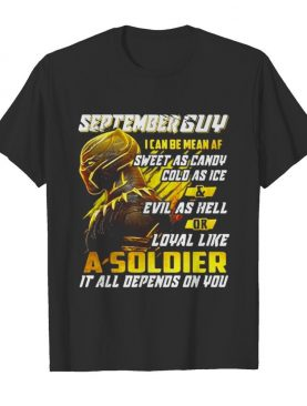 Black panther september guy i can be mean af sweet as candy cold as ice and evil as hell or loyal like a soldier it all depend on you shirt