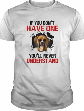 Boxer Dog If You Don't Have One You'll Never Understand shirt