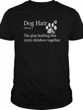 Dog Hair Noun The Glue Holding This 2020 Shitshow Together Paws shirt