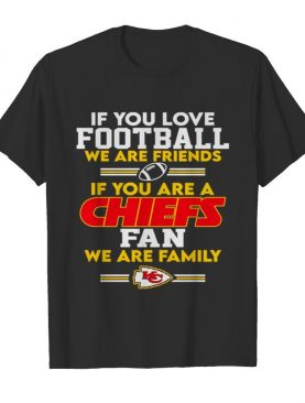 Kansas City Chiefs If You Love Football We Are Friends shirt