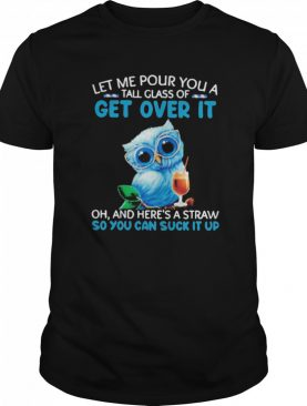 Let Me Pour You A Tall Glass Of Get Over It Oh And Heres A Straw So You Can Suck It Up shirt