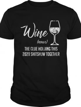 Liquor Wine The Glue Holding This 2020 Shitshow Together shirt