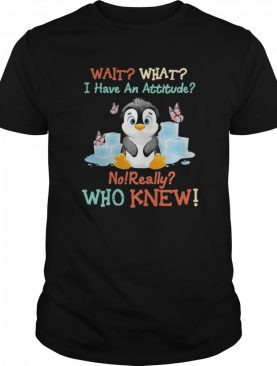 Penguin Wait What I Have An Attitude No Really Who Knew shirt
