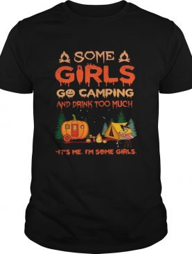 Some Girls Go Camping And Drink Too Much Its Me Im Some Girls shirt