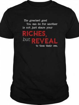 The Greatest Good You Can Do For Another Is Not Just Share shirt