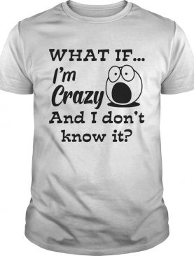 What If Im Crazy And I Dont Know It shirt