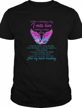 When I Simply Say I Miss Him I Really Mean I Can Feel My Heart Breaking shirt