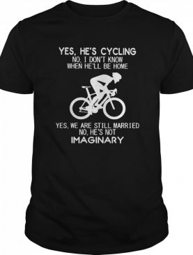Yes Hes Cycling No I Dont Know When Hell Be Home Hes Not Imaginary shirt