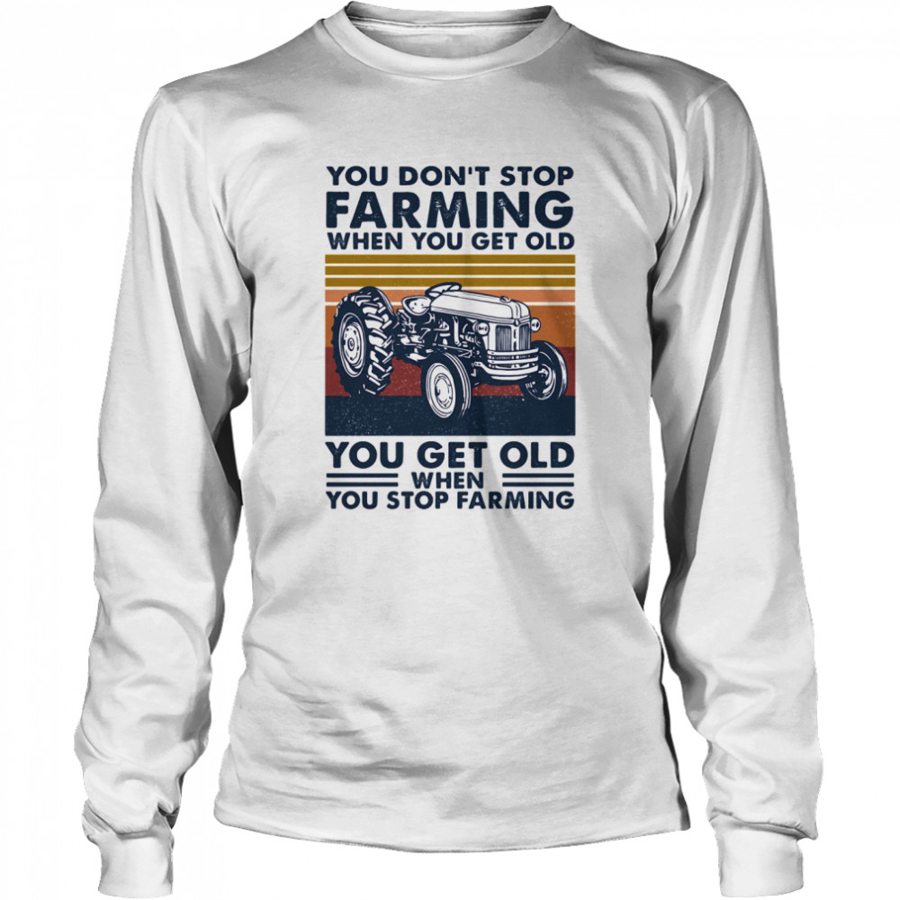 You don't stop farming when you get old when you stop farming vintage retro  Long Sleeved T-shirt
