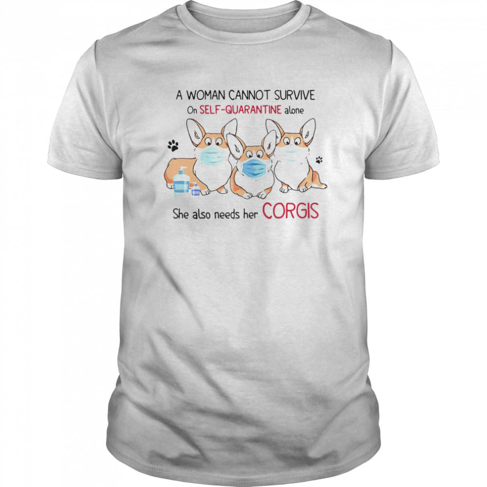 A Woman Cannot Survive On Self Quarantine Alone She Also Needs Her Corgis  Classic Men's T-shirt