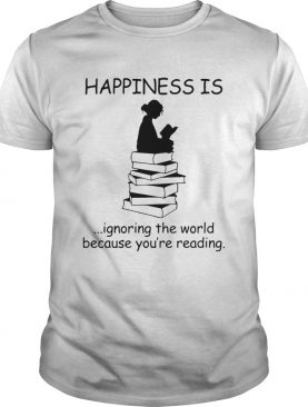 Happiness Is Ignoring The World Because Youre Reading shirt