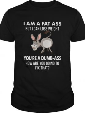 I Am A Fat Ass But I Can Lose Weight Youre A Dumbass How Are You Going To Fix That shirt