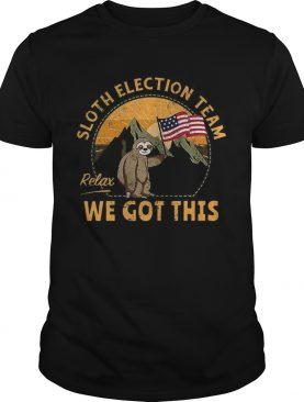 Sloth Election Team Relax Weve Got This shirt