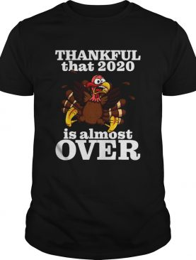 Thankful 2020 Is Almost Over Turkey Funny Thanksgiving shirt